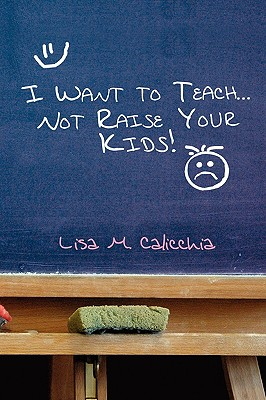 I Want to Teach... Not Raise Your Kids! - Calicchia, Lisa M