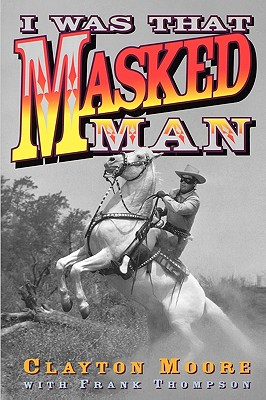 I Was That Masked Man - Moore, Clayton, and Thompson, Frank