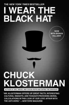 I Wear the Black Hat: Grappling with Villains (Real and Imagined) - Klosterman, Chuck