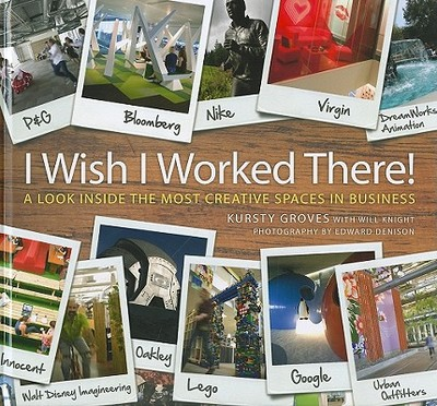 I Wish I Worked There?: A Look Inside the Most Creative Spaces in Business - Groves, Kursty, and Knight, Will, and Denison, Edward