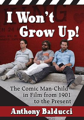 I Won't Grow Up!: The Comic Man-Child in Film from 1901 to the Present - Balducci, Anthony