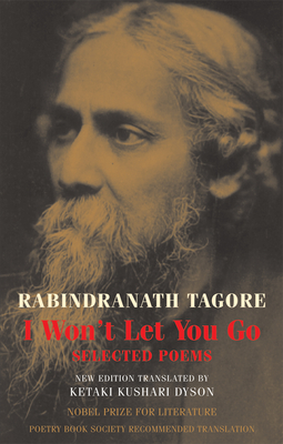 I Won't Let You Go: Selected Poems - Tagore, Rabindranath, and Dyson, Ketaki Kushari (Translated by)