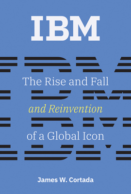 IBM: The Rise and Fall and Reinvention of a Global Icon - Cortada, James W