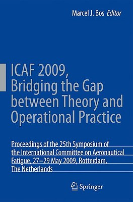 Icaf 2009, Bridging the Gap Between Theory and Operational Practice: Proceedings of the 25th Symposium of the International Committee on Aeronautical Fatigue, Rotterdam, the Netherlands, 27-29 May 2009 - Bos, M (Editor)