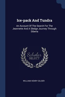 Ice-Pack and Tundra: An Account of the Search for the Jeannette and a Sledge Journey Through Siberia - Gilder, William Henry