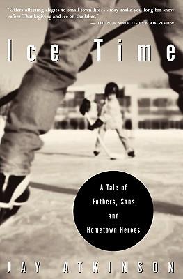 Ice Time: A Tale of Fathers, Sons, and Hometown Heroes - Atkinson, Jay