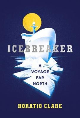 Icebreaker: A Voyage Far North - Clare, Horatio
