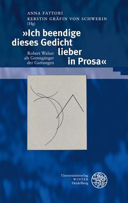 Ich Beendige Dieses Gedicht Lieber in Prosa: Robert Walser ALS Grenzganger Der Gattungen - Fattori, Anna (Editor)