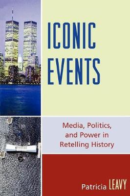 Iconic Events: Media, Politics, and Power in Retelling History - Leavy, Patricia, PhD
