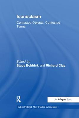 Iconoclasm: Contested Objects, Contested Terms - Boldrick, Stacy (Editor), and Clay, Richard (Editor)