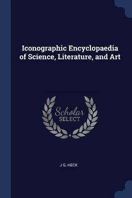 Iconographic Encyclopaedia of Science, Literature, and Art - Heck, J G