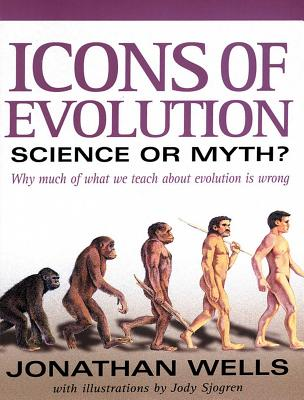 Icons of Evolution: Science or Myth? Why Much of What We Teach about Evolution is Wrong - Wells, Jonathan, Professor, Ph.D., and Sjogren, Jody F (Illustrator)