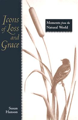 Icons of Loss and Grace: Moments from the Natural World - Hanson, Susan