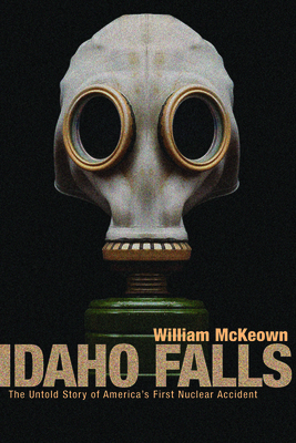 Idaho Falls: The Untold Story of America's First Nuclear Accident - McKeown, William, and McKewon, William