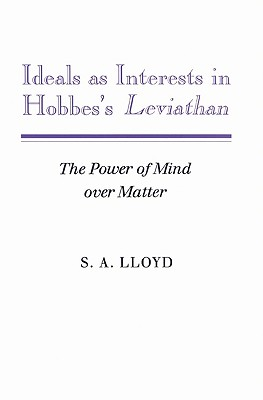 Ideals as Interests in Hobbes's Leviathan: The Power of Mind Over Matter - Lloyd, S A, and S a, Lloyd