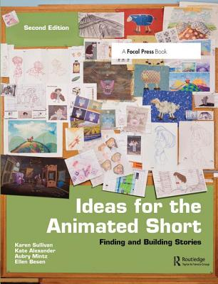 Ideas for the Animated Short: Finding and Building Stories - Sullivan, Karen