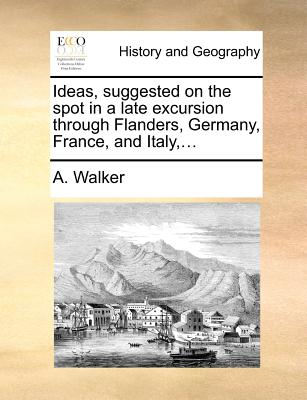 Ideas, Suggested on the Spot in a Late Excursion Through Flanders, Germany, France, and Italy, ... - Walker, A