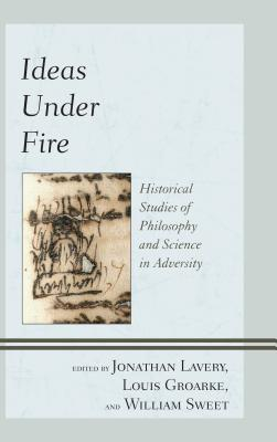 Ideas Under Fire: Historical Studies of Philosophy and Science in Adversity - Lavery, Jonathan (Editor), and Groarke, Louis (Editor), and Sweet, William, Professor (Editor)