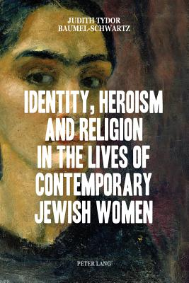 Identity, Heroism and Religion in the Lives of Contemporary Jewish Women - Baumel-Schwartz, Judith Tydor