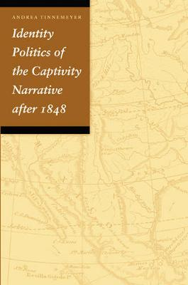 Identity Politics of the Captivity Narrative After 1848 - Tinnemeyer, Andrea