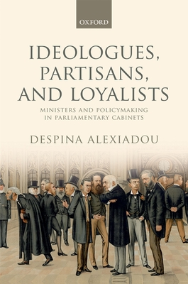Ideologues, Partisans, and Loyalists: Ministers and Policymaking in Parliamentary Cabinets - Alexiadou, Despina