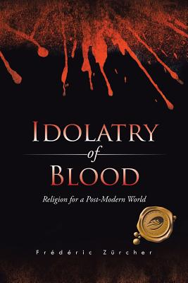 Idolatry of Blood: Religion for a Post-Modern World - Zurcher, Frederic