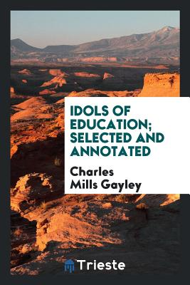 Idols of Education; Selected and Annotated - Gayley, Charles Mills