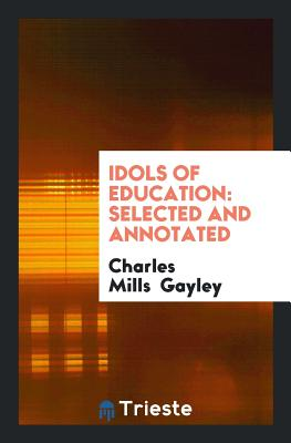 Idols of Education: Selected and Annotated - Gayley, Charles Mills