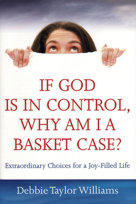 If God Is in Control, Why Am I a Basket Case?: Extraordinary Choices for a Joy-Filled Life - Williams, Debbie Taylor
