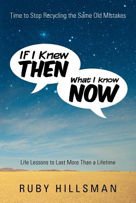 If I Knew Then What I Know Now: Time to Stop Recycling the Same Old Mistakes, Life Lessons to Last More Than a Lifetime - Hillsman, Ruby