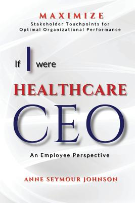 If I Were Healthcare CEO: An Employee Perspective - Johnson, Anne Seymour