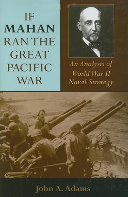 If Mahan Ran the Great Pacific War: An Analysis of World War II Naval Strategy - Adams, John A, Jr.