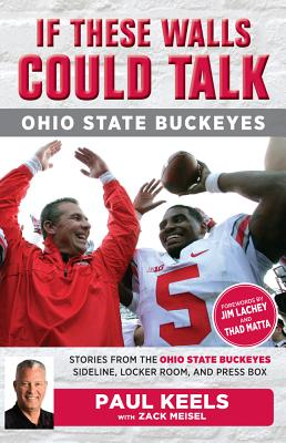 If These Walls Could Talk: Ohio State Buckeyes: Stories from the Buckeyes Sideline, Locker Room, and Press Box - Keels, Paul, and Meisel, Zack