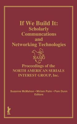 If We Build It: Scholarly Communications and Networking Technologies: Proceedings of the North American Serials Inte - North American Serials Interest Group