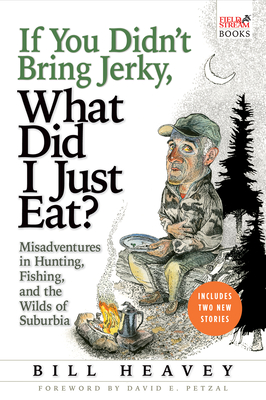 If You Didn't Bring Jerky, What Did I Just Eat?: Misadventures in Hunting, Fishing, and the Wilds of Suburbia - Heavey, Bill