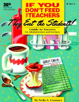 If You Don't Feed the Teachers They Eat the Students: Guide to Success for Administrators and Teachers - Connors, Neila A, Ph.D.
