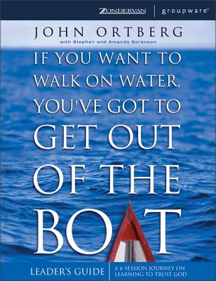 If You Want to Walk on Water, You've Got to Get Out of the Boat Leader's Guide: A 6-Session Journey on Learning to Trust God - Ortberg, John, and Sorenson, Stephen, and Sorenson, Amanda
