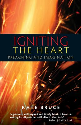 Igniting the Heart: Preaching and Imagination - Bruce, Kate