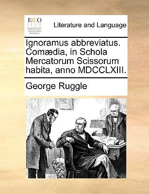 Ignoramus Abbreviatus. Comaedia, in Schola Mercatorum Scissorum Habita, Anno MDCCLXIII. - Ruggle, George