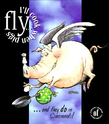 I'll Cook When Pigs Fly...: And They Do in Cincinnati - Junior League of Cincinnati, and Flischel, Robert A (Photographer), and Wolf, J Miles (Photographer)