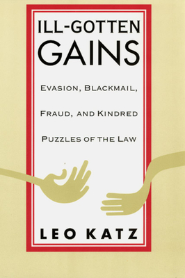 Ill-Gotten Gains: Evasion, Blackmail, Fraud, and Kindred Puzzles of the Law - Katz, Leo