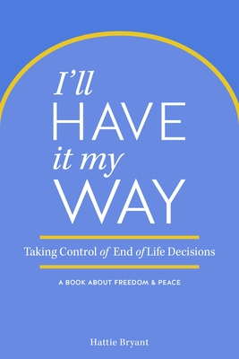 I'll Have It My Way: Taking Control of End of Life Decisions: A Book about Freedom & Peace - Bryant, Hattie