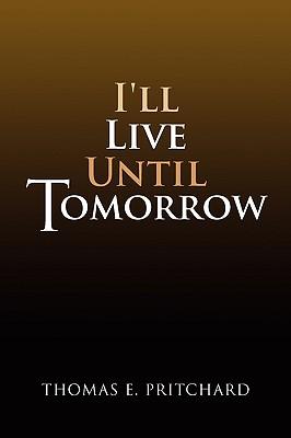 I'll Live Until Tomorrow - Pritchard, Thomas E