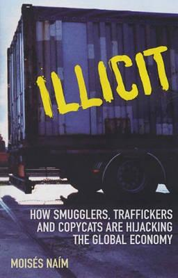 Illicit: How Smugglers, Traffickers and Copycats are Hijacking the Global Economy - Naim, Moises