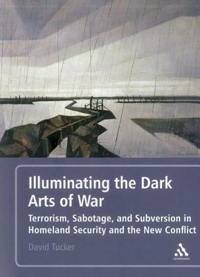 Illuminating the Dark Arts of War: Terrorism, Sabotage, and Subversion in Homeland Security and the New Conflict - Tucker, David, Professor