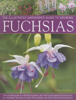 Illus Gardener's Guide to Growing Fuchsias: The Complete Guide to Cultivating Fuchsias, with Step-by-Step Gardening Techniques, an Illustrated Directory of Over 500 Varieties and 800 Beautiful Photographs - Nicholass, John