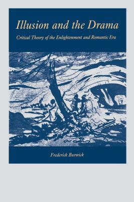 Illusion and the Drama: Critical Theory of the Enlightenment and Romantic Era - Burwick, Frederick