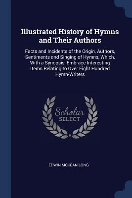 Illustrated History of Hymns and Their Authors: Facts and Incidents of the Origin, Authors, Sentiments and Singing of Hymns, Which, with a Synopsis, Embrace Interesting Items Relating to Over Eight Hundred Hymn-Writers - Long, Edwin McKean