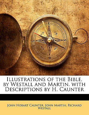 Illustrations of the Bible, by Westall and Martin. with Descriptions by H. Caunter - Caunter, John Hobart, and Martin, John, and Westall, Richard