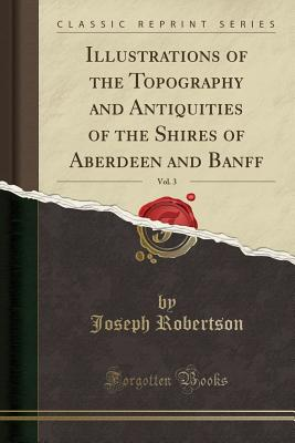 Illustrations of the Topography and Antiquities of the Shires of Aberdeen and Banff, Vol. 3 (Classic Reprint) - Robertson, Joseph